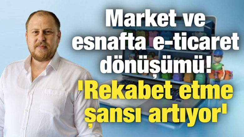 Market ve esnafta e-ticaret dönüşümü! 'Rekabet etme şansı artıyor'